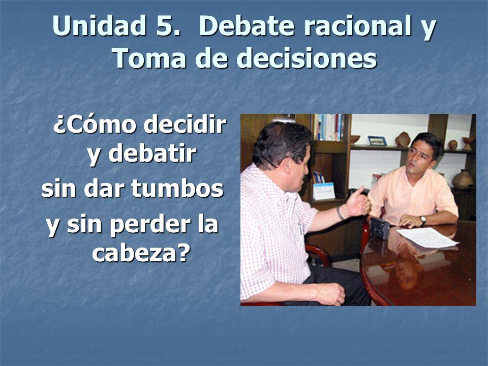Unidad 5.Debate racional y Toma de decisiones ¿Cómo decidir y debatir ¿Cómo decidir y debatir sin dar tumbos y sin perder la cabeza?