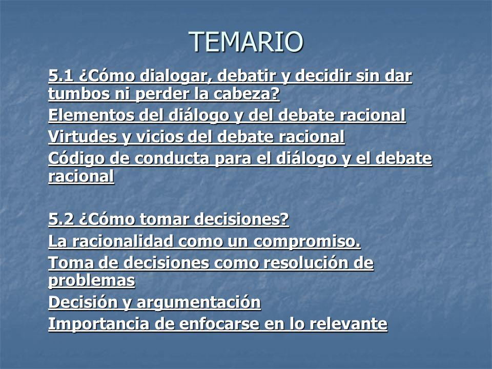 TEMARIO 5.1 ¿Cómo dialogar, debatir y decidir sin dar tumbos ni perder la cabeza? Elementos del diálogo y del debate racional Virtudes y vicios del de