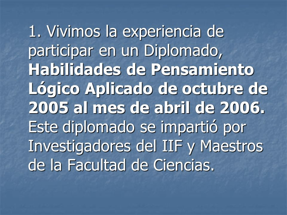 1. Vivimos la experiencia de participar en un Diplomado, Habilidades de Pensamiento Lógico Aplicado de octubre de 2005 al mes de abril de 2006. Este d