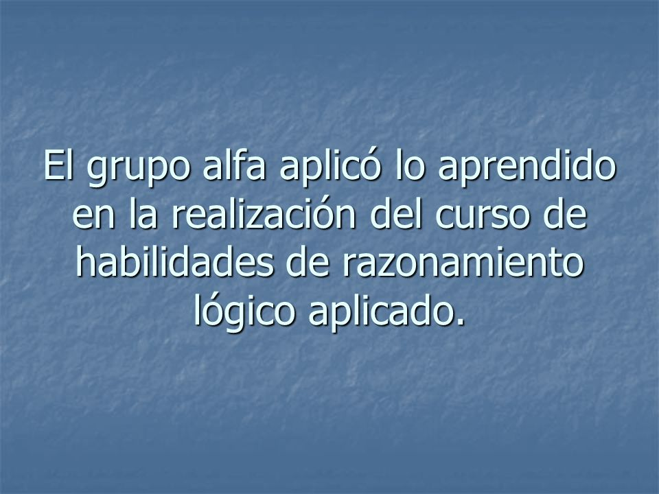 El grupo alfa aplicó lo aprendido en la realización del curso de habilidades de razonamiento lógico aplicado.
