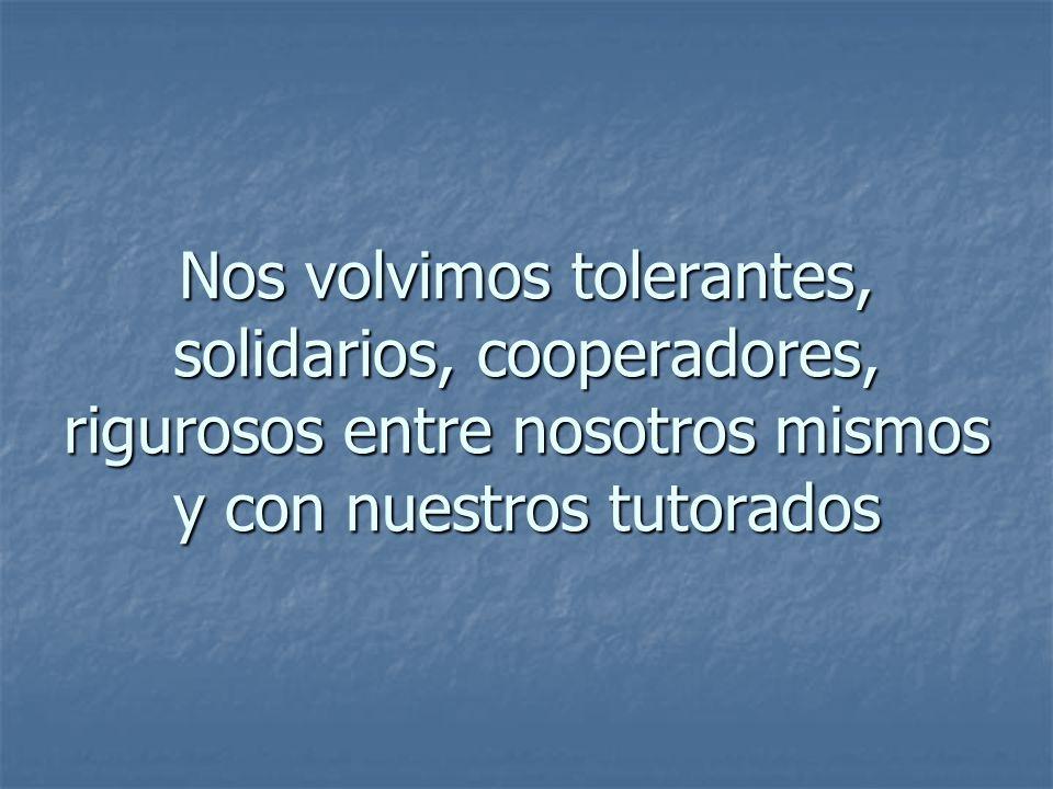 Nos volvimos tolerantes, solidarios, cooperadores, rigurosos entre nosotros mismos y con nuestros tutorados