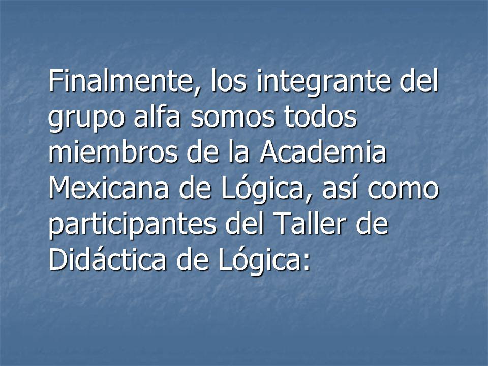 Finalmente, los integrante del grupo alfa somos todos miembros de la Academia Mexicana de Lógica, así como participantes del Taller de Didáctica de Ló