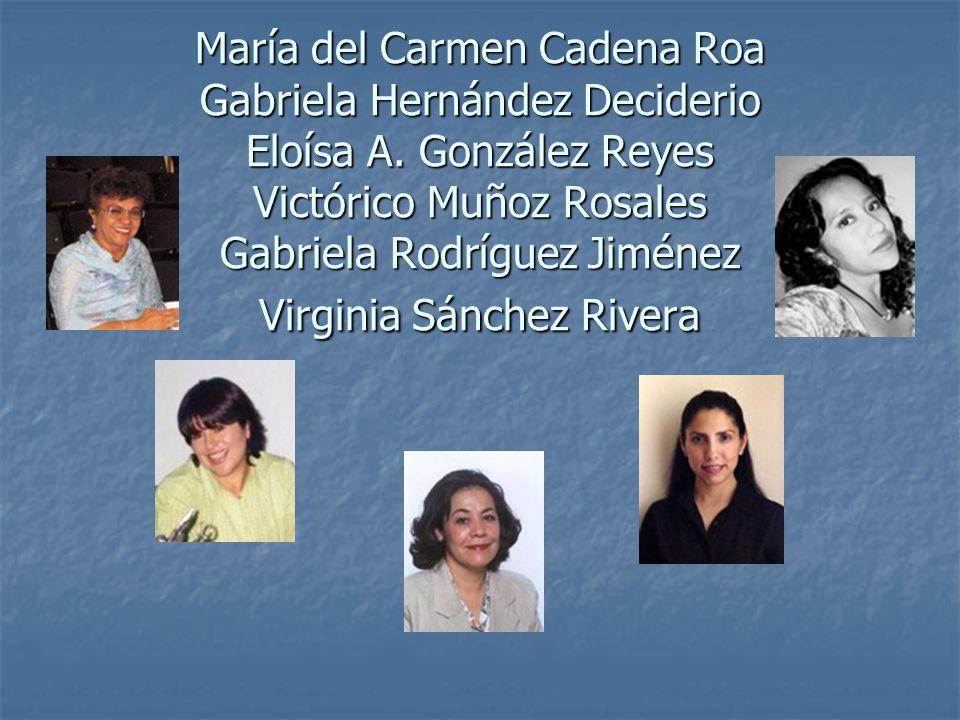 María del Carmen Cadena Roa Gabriela Hernández Deciderio Eloísa A. González Reyes Victórico Muñoz Rosales Gabriela Rodríguez Jiménez Virginia Sánchez