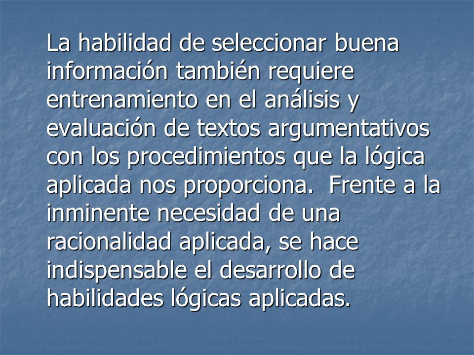 La habilidad de seleccionar buena información también requiere entrenamiento en el análisis y evaluación de textos argumentativos con los procedimient