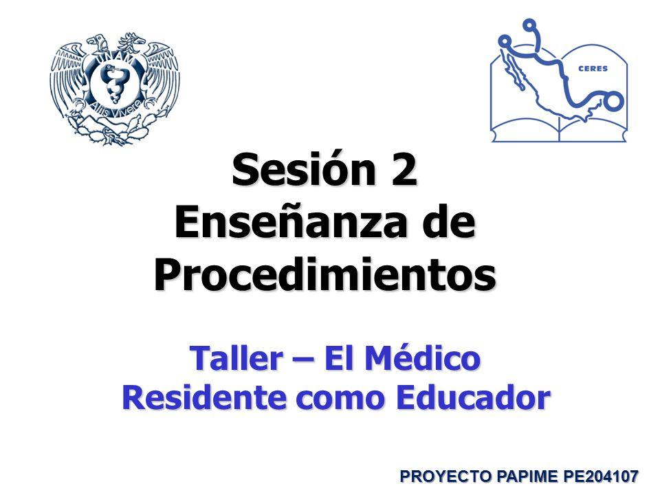 Sesión 2 Enseñanza de Procedimientos Taller – El Médico Residente como Educador PROYECTO PAPIME PE204107