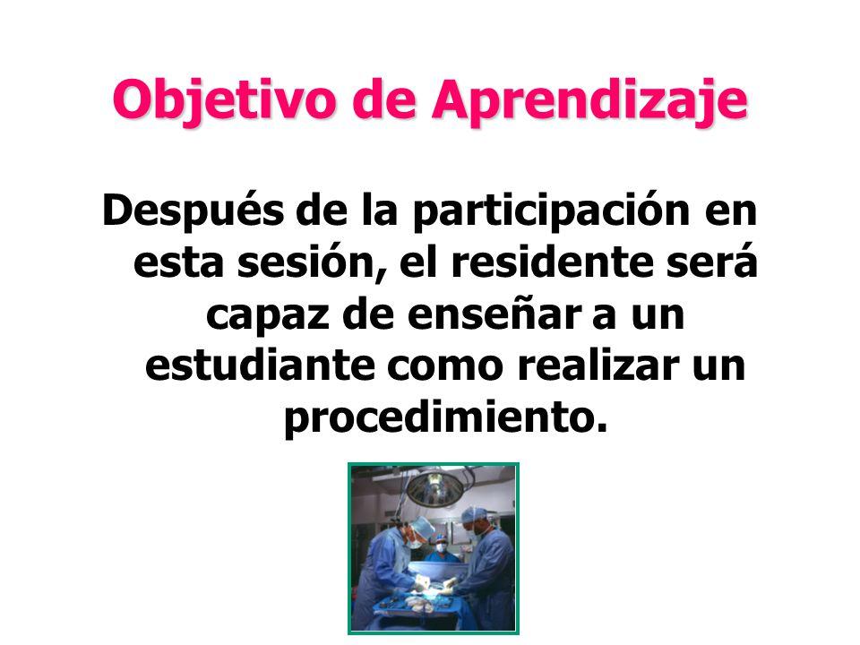Objetivo de Aprendizaje Después de la participación en esta sesión, el residente será capaz de enseñar a un estudiante como realizar un procedimiento.