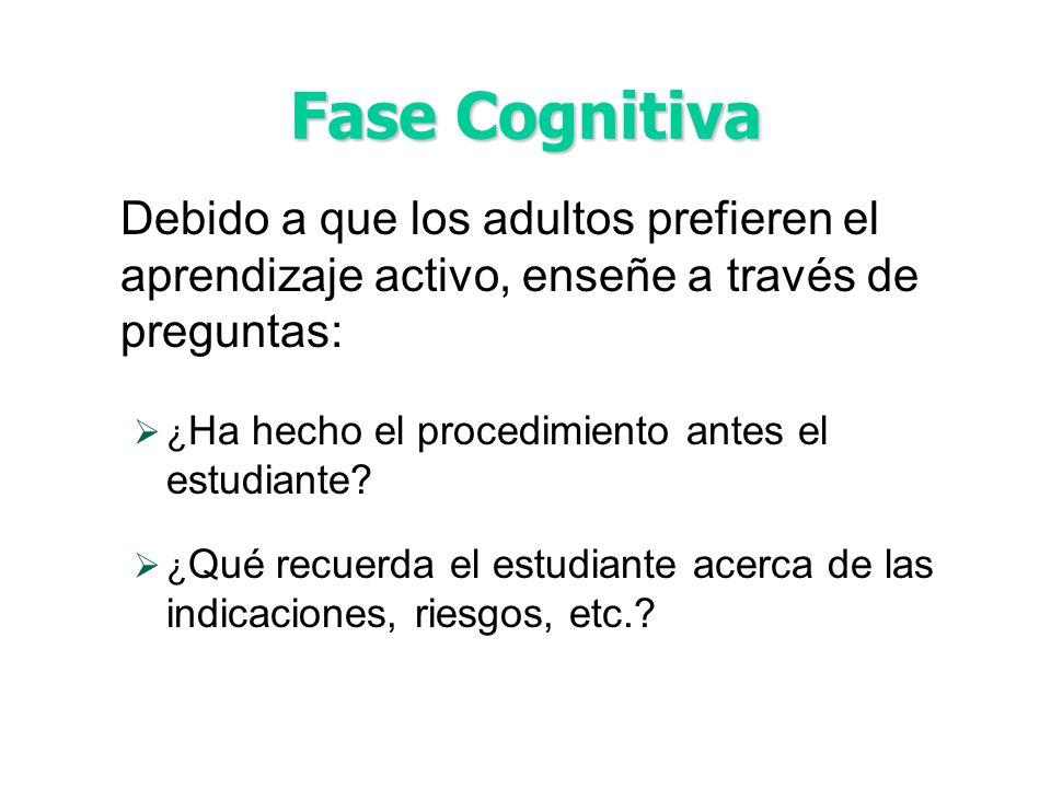 Fase Cognitiva Debido a que los adultos prefieren el aprendizaje activo, enseñe a través de preguntas: ¿ Ha hecho el procedimiento antes el estudiante.