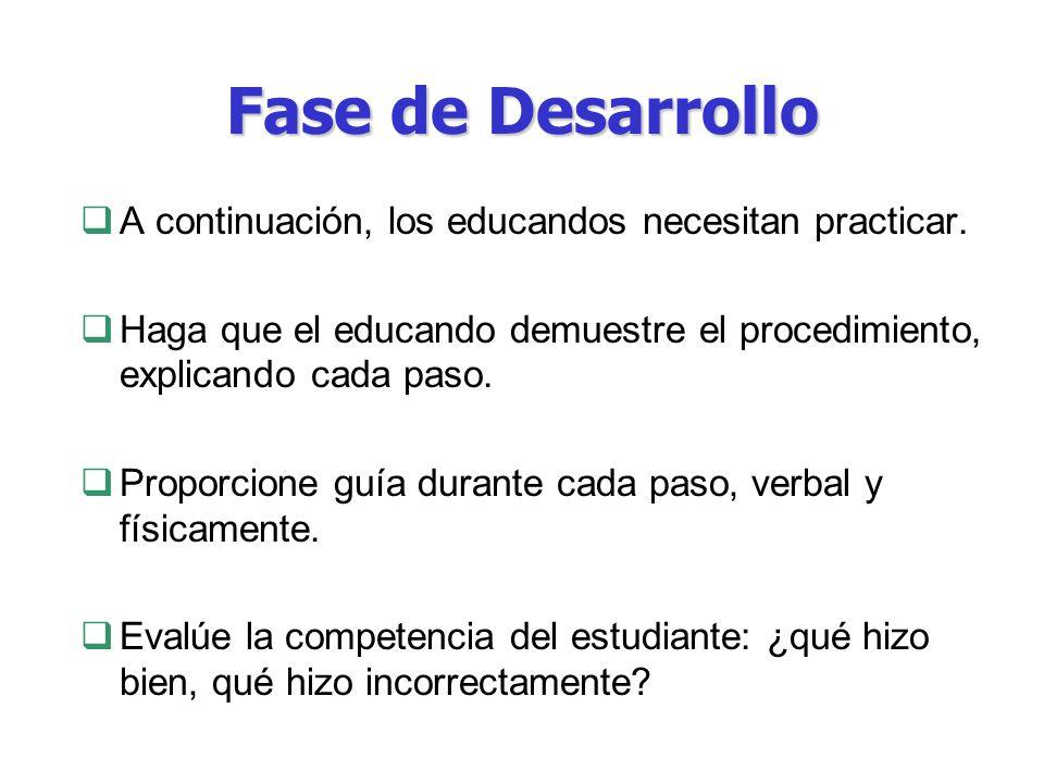 Fase de Desarrollo A continuación, los educandos necesitan practicar. Haga que el educando demuestre el procedimiento, explicando cada paso. Proporcio