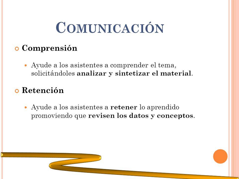 C OMUNICACIÓN Comprensión Ayude a los asistentes a comprender el tema, solicitándoles analizar y sintetizar el material. Retención Ayude a los asisten