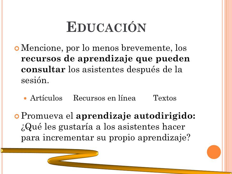E DUCACIÓN Mencione, por lo menos brevemente, los recursos de aprendizaje que pueden consultar los asistentes después de la sesión. Artículos Recursos