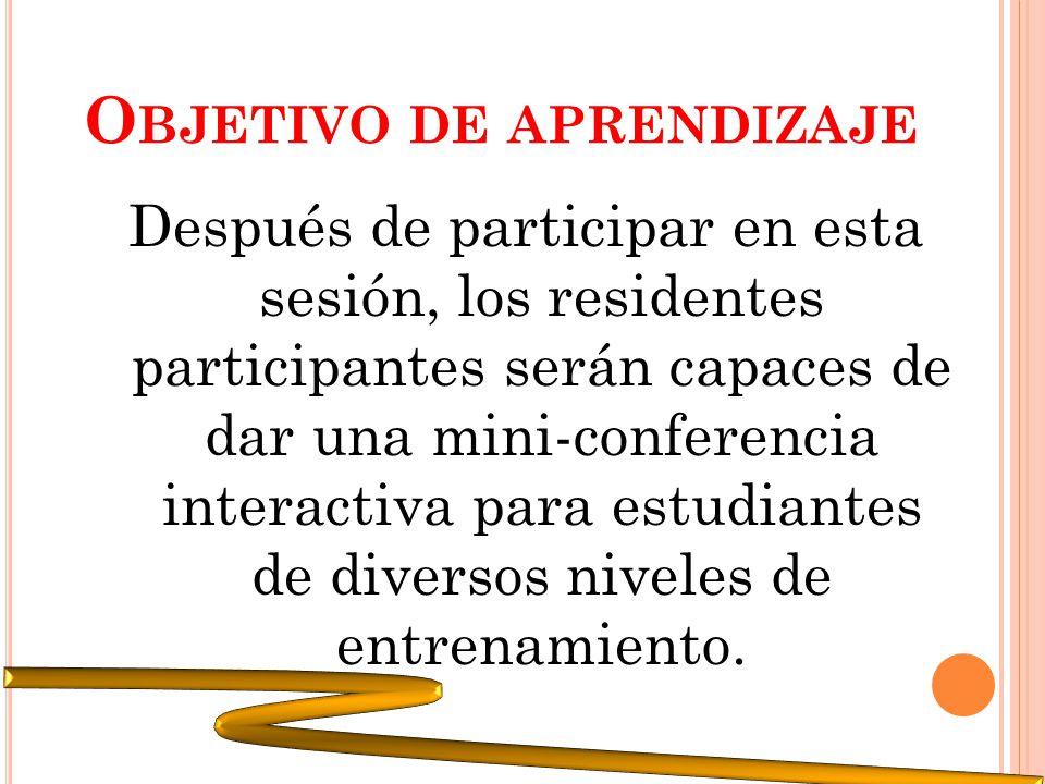 O BJETIVO DE APRENDIZAJE Después de participar en esta sesión, los residentes participantes serán capaces de dar una mini-conferencia interactiva para