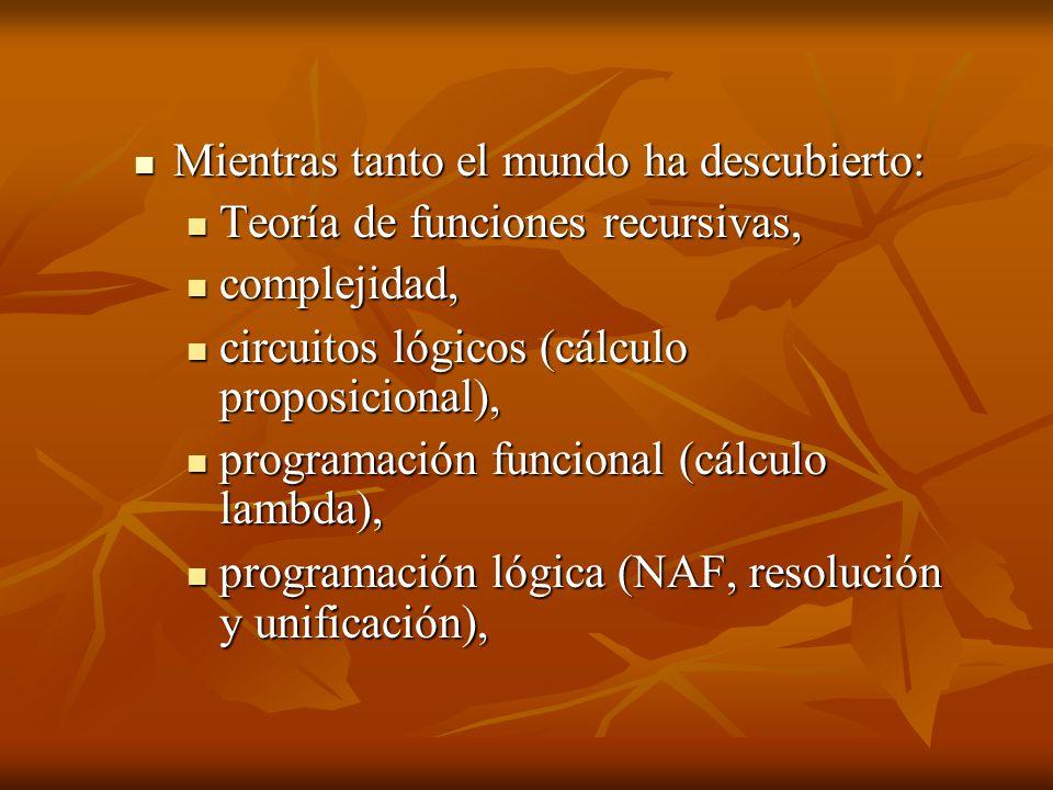 Mientras tanto el mundo ha descubierto: Mientras tanto el mundo ha descubierto: Teoría de funciones recursivas, Teoría de funciones recursivas, complejidad, complejidad, circuitos lógicos (cálculo proposicional), circuitos lógicos (cálculo proposicional), programación funcional (cálculo lambda), programación funcional (cálculo lambda), programación lógica (NAF, resolución y unificación), programación lógica (NAF, resolución y unificación),