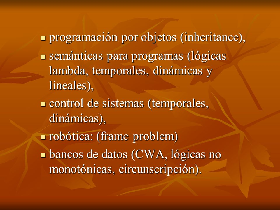 programación por objetos (inheritance), programación por objetos (inheritance), semánticas para programas (lógicas lambda, temporales, dinámicas y lineales), semánticas para programas (lógicas lambda, temporales, dinámicas y lineales), control de sistemas (temporales, dinámicas), control de sistemas (temporales, dinámicas), robótica: (frame problem) robótica: (frame problem) bancos de datos (CWA, lógicas no monotónicas, circunscripción).
