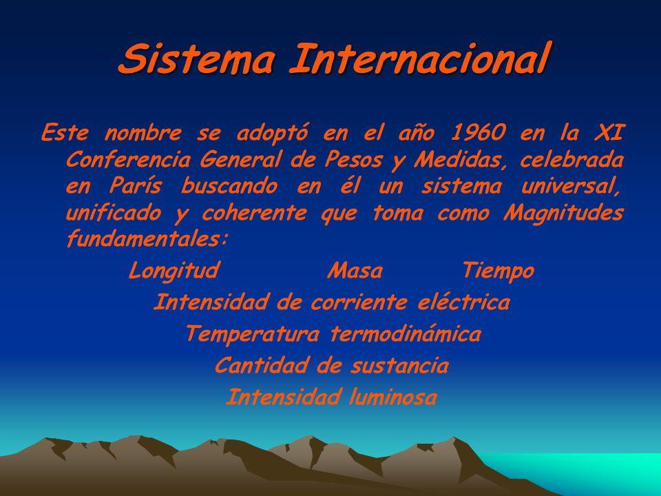 Sistema Internacional Este nombre se adoptó en el año 1960 en la XI Conferencia General de Pesos y Medidas, celebrada en París buscando en él un siste