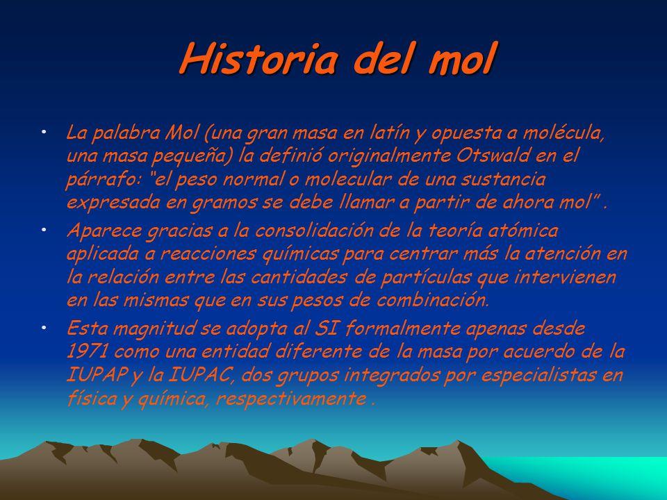Historia del mol La palabra Mol (una gran masa en latín y opuesta a molécula, una masa pequeña) la definió originalmente Otswald en el párrafo: el pes