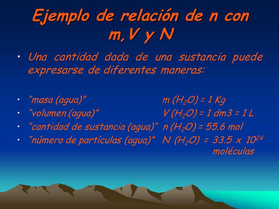Ejemplo de relación de n con m,V y N Una cantidad dada de una sustancia puede expresarse de diferentes maneras: masa (agua) m (H 2 O) = 1 Kg volumen (