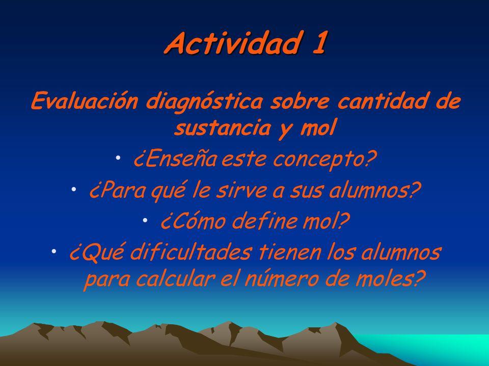 Actividad 1 Evaluación diagnóstica sobre cantidad de sustancia y mol ¿Enseña este concepto? ¿Para qué le sirve a sus alumnos? ¿Cómo define mol? ¿Qué d