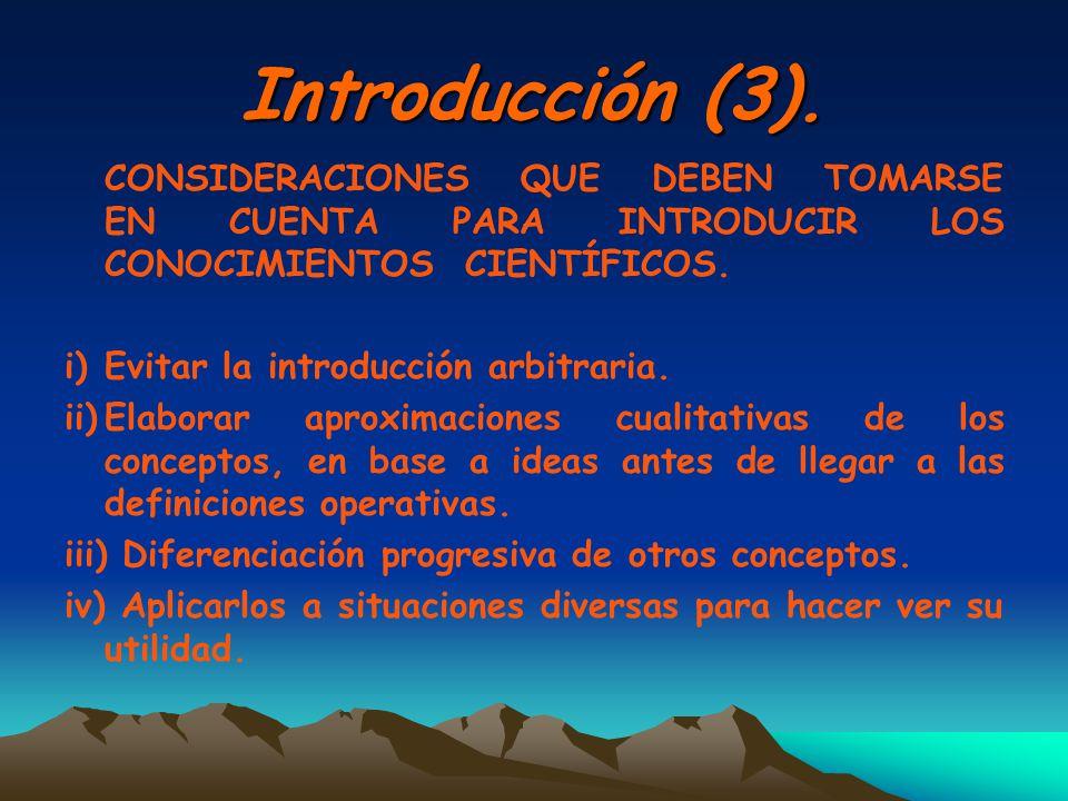 Introducción (3). CONSIDERACIONES QUE DEBEN TOMARSE EN CUENTA PARA INTRODUCIR LOS CONOCIMIENTOS CIENTÍFICOS. i)Evitar la introducción arbitraria. ii)E