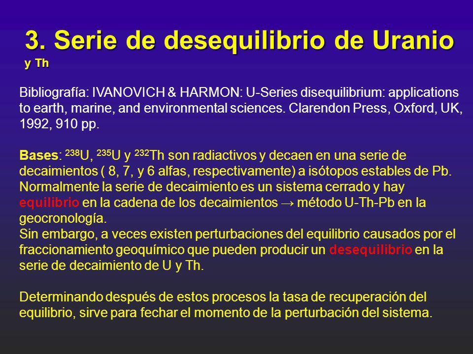 3. Serie de desequilibrio de Uranio y Th Bibliografía: IVANOVICH & HARMON: U-Series disequilibrium: applications to earth, marine, and environmental s