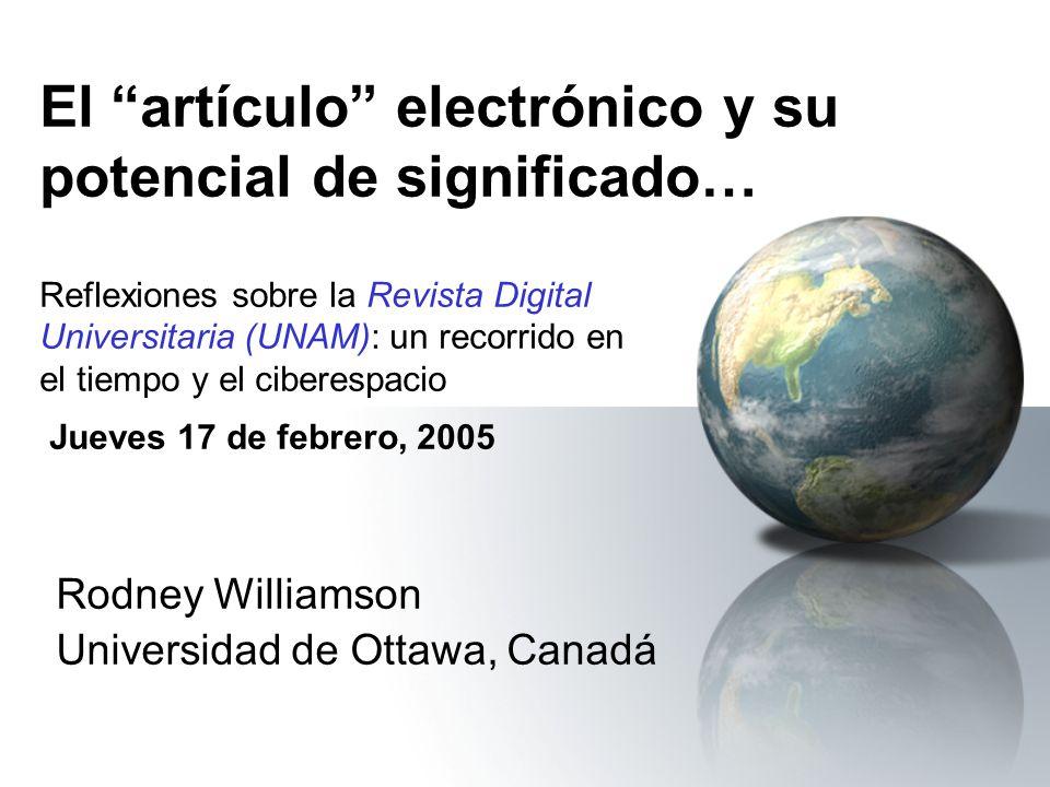El artículo electrónico y su potencial de significado… Reflexiones sobre la Revista Digital Universitaria (UNAM): un recorrido en el tiempo y el ciberespacio Jueves 17 de febrero, 2005 Rodney Williamson Universidad de Ottawa, Canadá