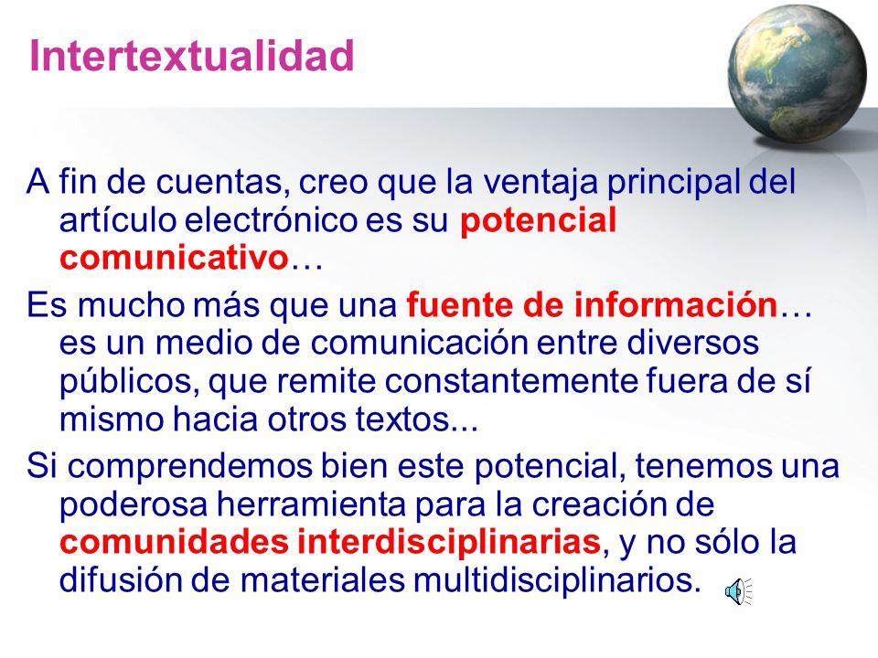 Intertextualidad A fin de cuentas, creo que la ventaja principal del artículo electrónico es su potencial comunicativo… Es mucho más que una fuente de
