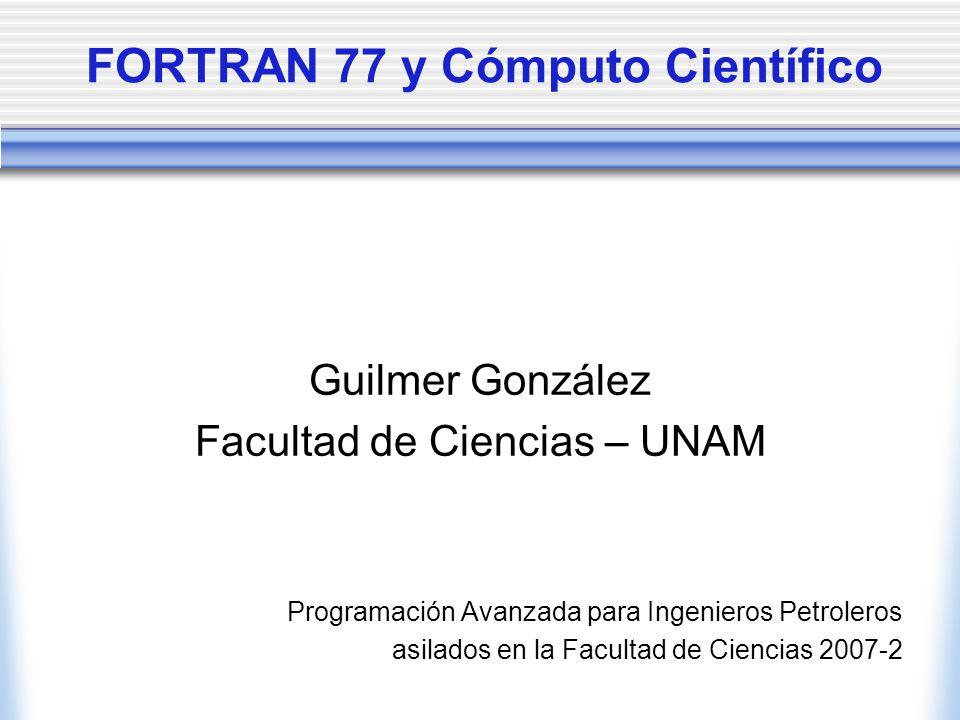 FORTRAN 77 y Cómputo Científico Guilmer González Facultad de Ciencias – UNAM Programación Avanzada para Ingenieros Petroleros asilados en la Facultad