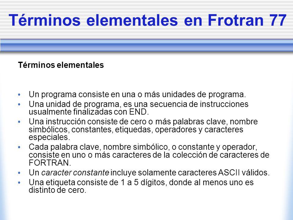 Términos elementales en Frotran 77 Términos elementales Un programa consiste en una o más unidades de programa. Una unidad de programa, es una secuenc