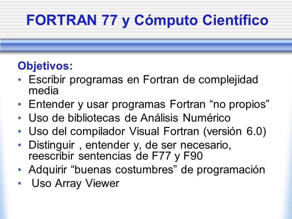 FORTRAN 77 y Cómputo Científico Objetivos: Escribir programas en Fortran de complejidad media Entender y usar programas Fortran no propios Uso de bibl