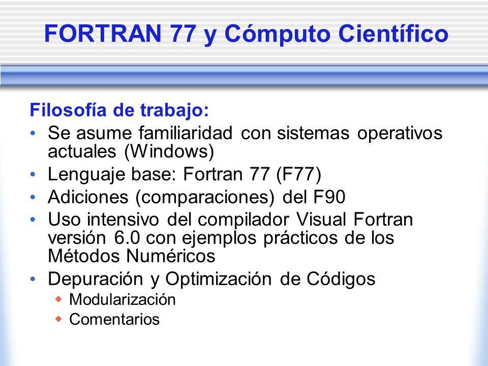 FORTRAN 77 y Cómputo Científico Filosofía de trabajo: Se asume familiaridad con sistemas operativos actuales (Windows) Lenguaje base: Fortran 77 (F77)