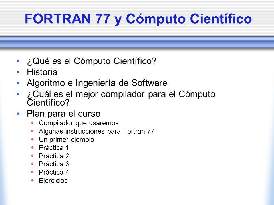 FORTRAN 77 y Cómputo Científico ¿Qué es el Cómputo Científico? Historia Algoritmo e Ingeniería de Software ¿Cuál es el mejor compilador para el Cómput