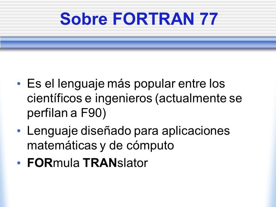 Sobre FORTRAN 77 Es el lenguaje más popular entre los científicos e ingenieros (actualmente se perfilan a F90) Lenguaje diseñado para aplicaciones mat