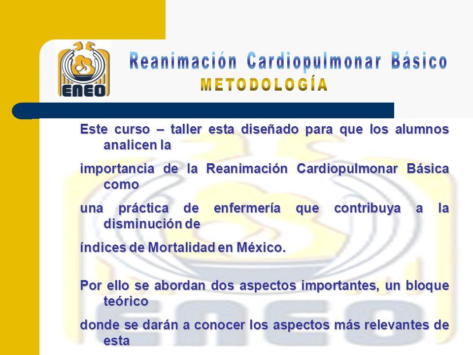 Este curso – taller esta diseñado para que los alumnos analicen la importancia de la Reanimación Cardiopulmonar Básica como una práctica de enfermería que contribuya a la disminución de índices de Mortalidad en México.