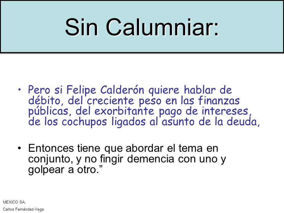 Sin Calumniar: Pero si Felipe Calderón quiere hablar de débito, del creciente peso en las finanzas públicas, del exorbitante pago de intereses, de los cochupos ligados al asunto de la deuda, Entonces tiene que abordar el tema en conjunto, y no fingir demencia con uno y golpear a otro.
