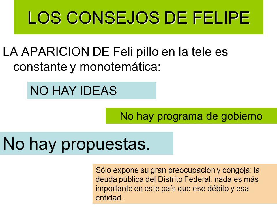 LOS CONSEJOS DE FELIPE LA APARICION DE Feli pillo en la tele es constante y monotemática: NO HAY IDEAS No hay programa de gobierno No hay propuestas.