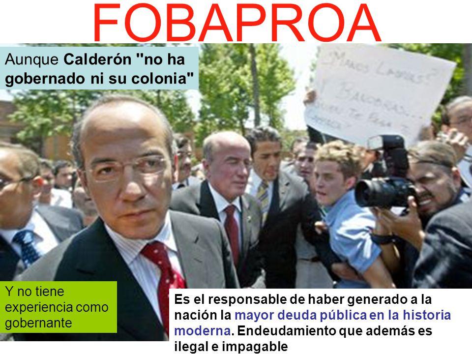 FOBAPROA Aunque Calderón no ha gobernado ni su colonia Y no tiene experiencia como gobernante Es el responsable de haber generado a la nación la mayor deuda pública en la historia moderna.