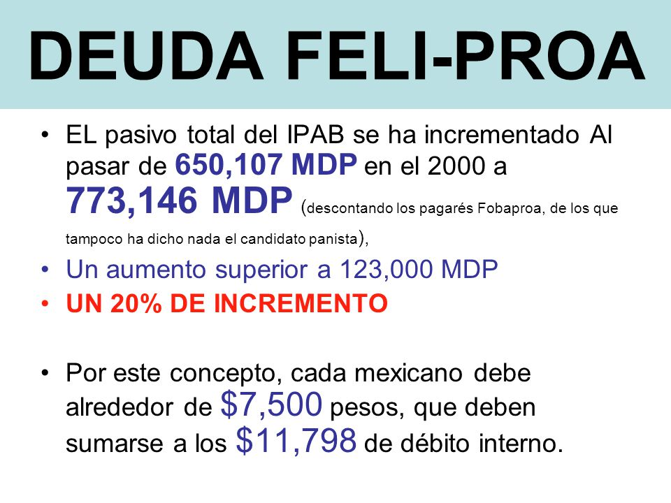 DEUDA FELI-PROA EL pasivo total del IPAB se ha incrementado Al pasar de 650,107 MDP en el 2000 a 773,146 MDP ( descontando los pagarés Fobaproa, de los que tampoco ha dicho nada el candidato panista ), Un aumento superior a 123,000 MDP UN 20% DE INCREMENTO Por este concepto, cada mexicano debe alrededor de $7,500 pesos, que deben sumarse a los $11,798 de débito interno.