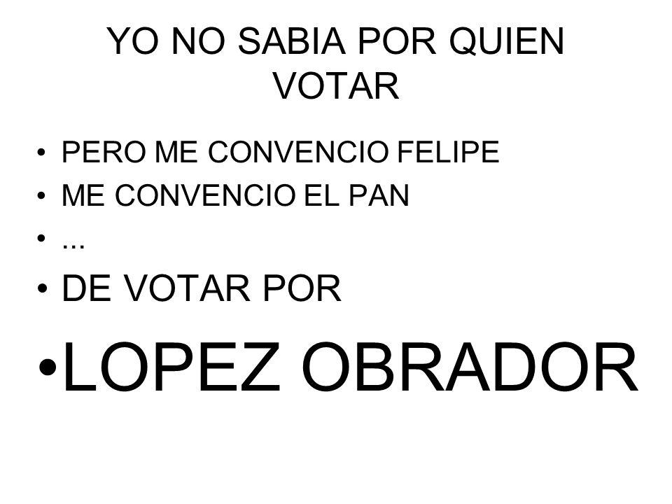 YO NO SABIA POR QUIEN VOTAR PERO ME CONVENCIO FELIPE ME CONVENCIO EL PAN...