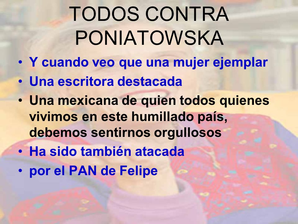 TODOS CONTRA PONIATOWSKA Y cuando veo que una mujer ejemplar Una escritora destacada Una mexicana de quien todos quienes vivimos en este humillado país, debemos sentirnos orgullosos Ha sido también atacada por el PAN de Felipe