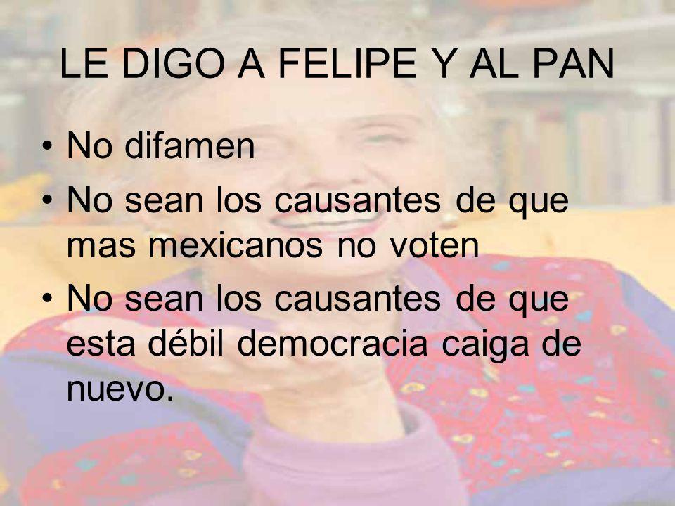 LE DIGO A FELIPE Y AL PAN No difamen No sean los causantes de que mas mexicanos no voten No sean los causantes de que esta débil democracia caiga de nuevo.