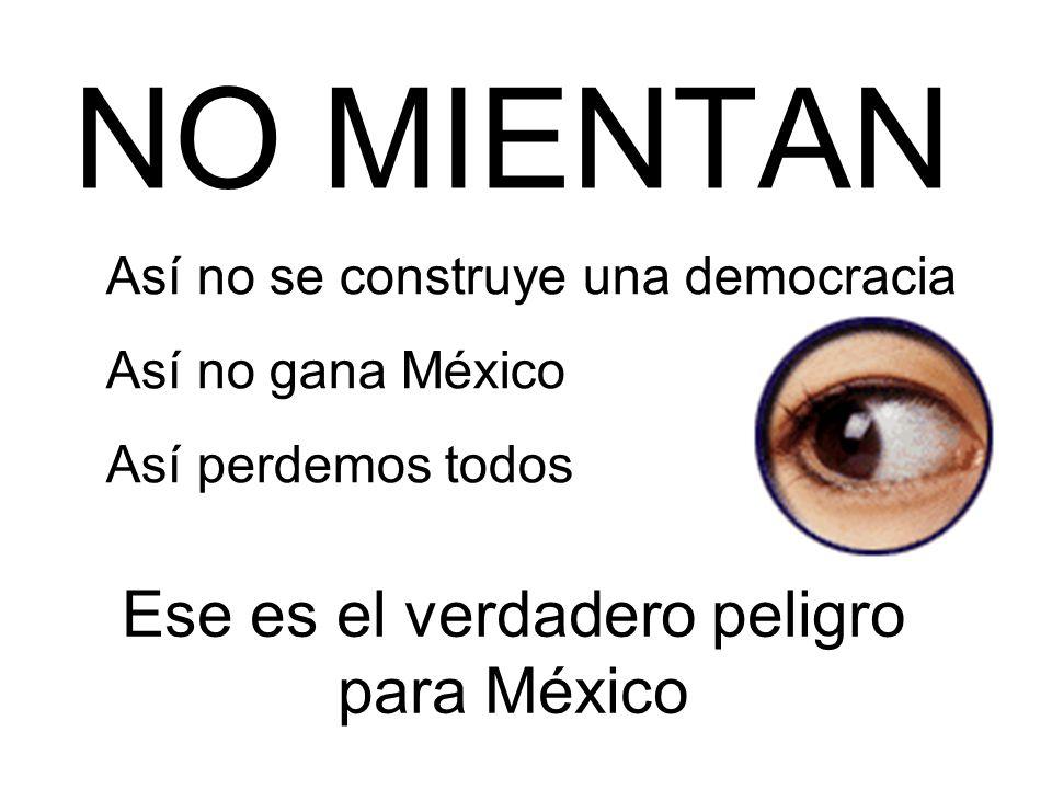 NO MIENTAN Así no se construye una democracia Así no gana México Así perdemos todos Ese es el verdadero peligro para México