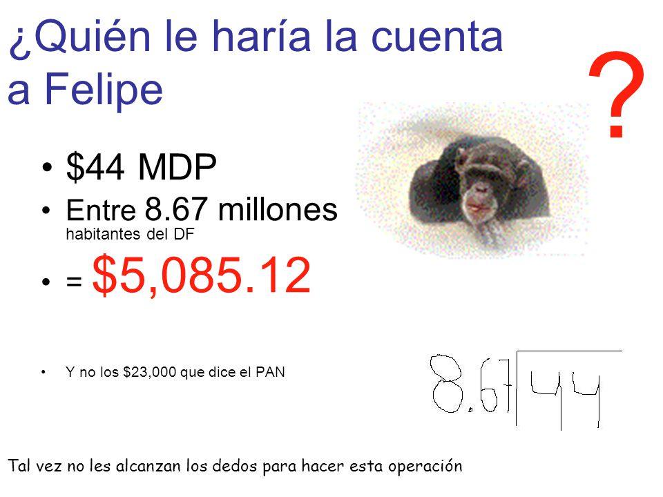 ¿Quién le haría la cuenta a Felipe $44 MDP Entre 8.67 millones habitantes del DF = $5,085.12 Y no los $23,000 que dice el PAN Tal vez no les alcanzan los dedos para hacer esta operación