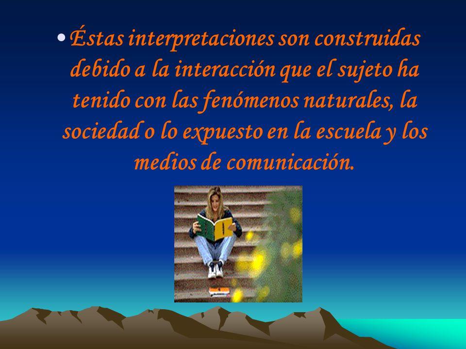 Éstas interpretaciones son construidas debido a la interacción que el sujeto ha tenido con las fenómenos naturales, la sociedad o lo expuesto en la es