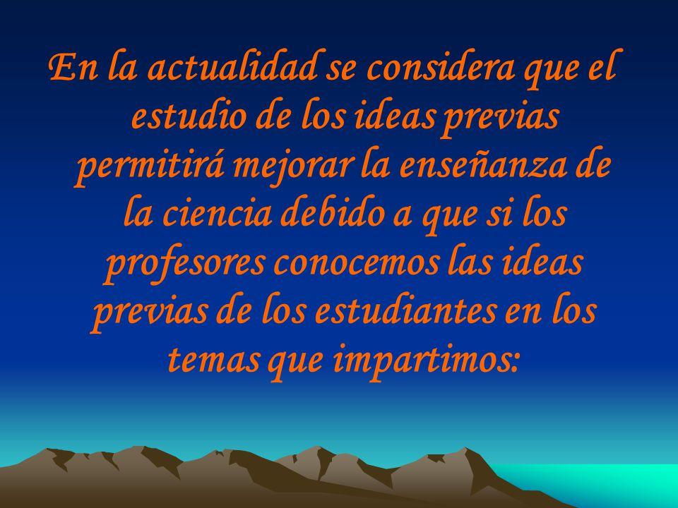 En la actualidad se considera que el estudio de los ideas previas permitirá mejorar la enseñanza de la ciencia debido a que si los profesores conocemo