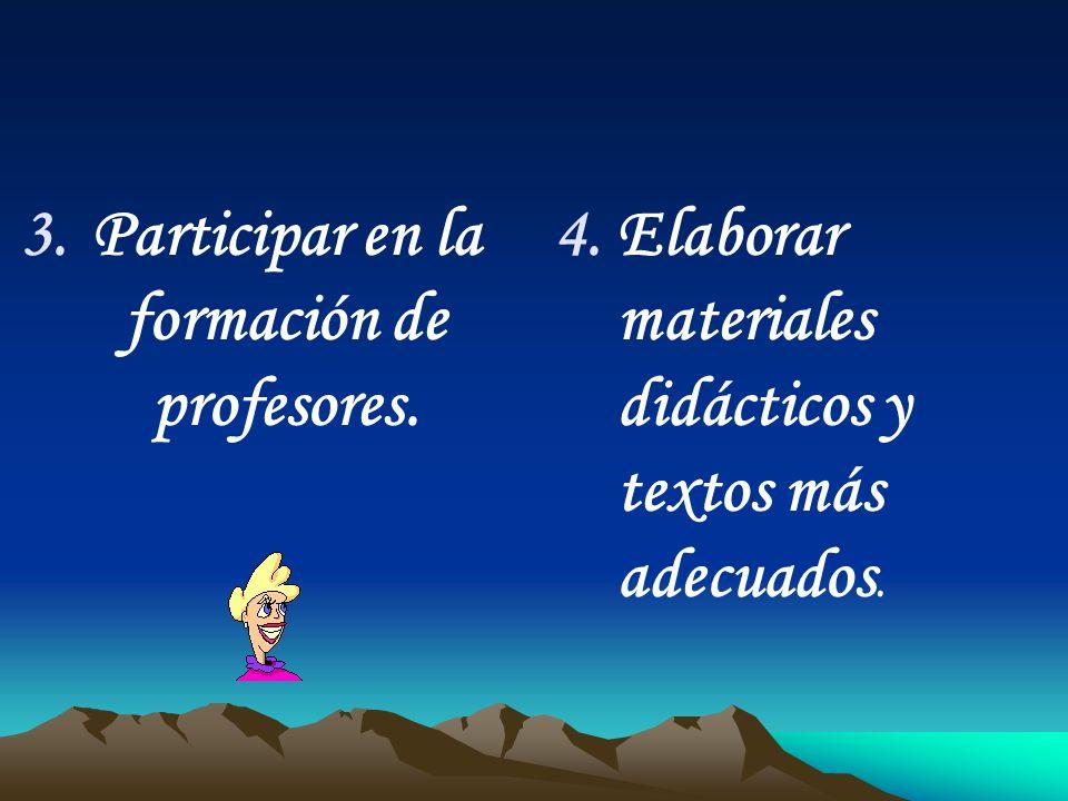 3.Participar en la formación de profesores. 4. 4.Elaborar materiales didácticos y textos más adecuados.