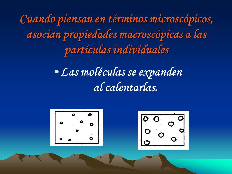 Cuando piensan en términos microscópicos, asocian propiedades macroscópicas a las partículas individuales Las moléculas se expanden al calentarlas.