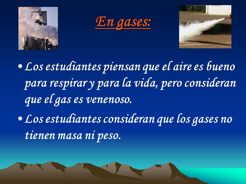 En gases: Los estudiantes piensan que el aire es bueno para respirar y para la vida, pero consideran que el gas es venenoso. Los estudiantes considera