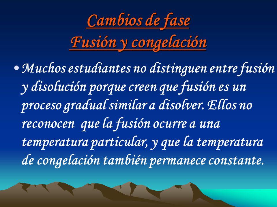 Cambios de fase Fusión y congelación Muchos estudiantes no distinguen entre fusión y disolución porque creen que fusión es un proceso gradual similar