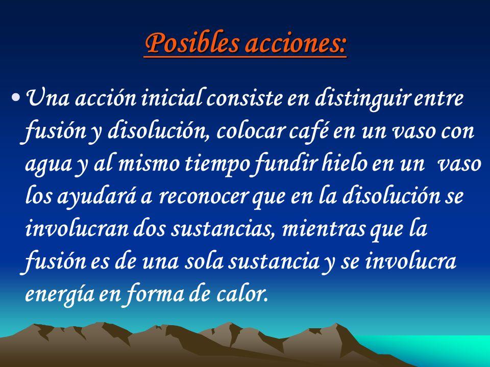 Posibles acciones: Una acción inicial consiste en distinguir entre fusión y disolución, colocar café en un vaso con agua y al mismo tiempo fundir hiel