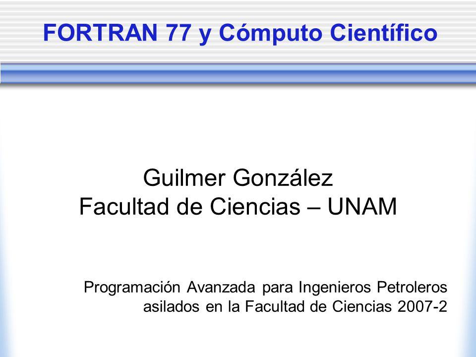 FORTRAN 77 y Cómputo Científico Guilmer González Facultad de Ciencias – UNAM Programación Avanzada para Ingenieros Petroleros asilados en la Facultad de Ciencias 2007-2