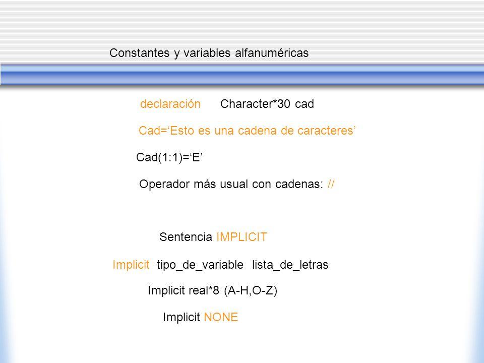 Constantes y variables alfanuméricas Cad=Esto es una cadena de caracteres Character*30 caddeclaración Cad(1:1)=E Operador más usual con cadenas: // Sentencia IMPLICIT Implicit tipo_de_variable lista_de_letras Implicit real*8 (A-H,O-Z) Implicit NONE